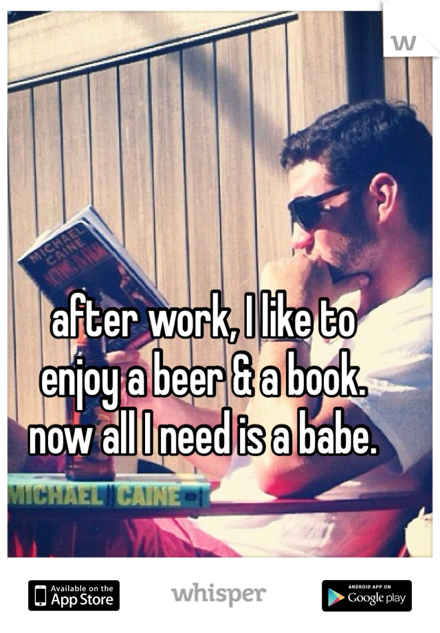 after work, I like to enjoy a beer & a book. now all I need is a babe.