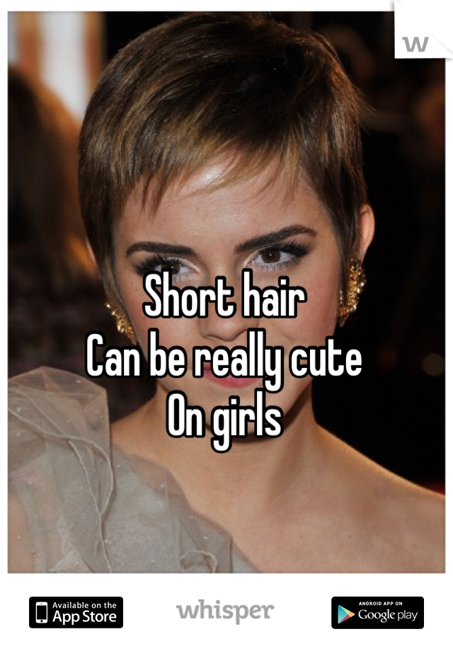 Short hair  Can be really cute  On girls