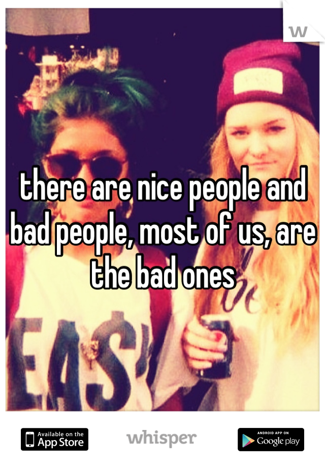 there are nice people and bad people, most of us, are the bad ones