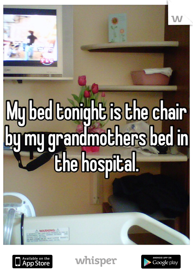 My bed tonight is the chair by my grandmothers bed in the hospital.