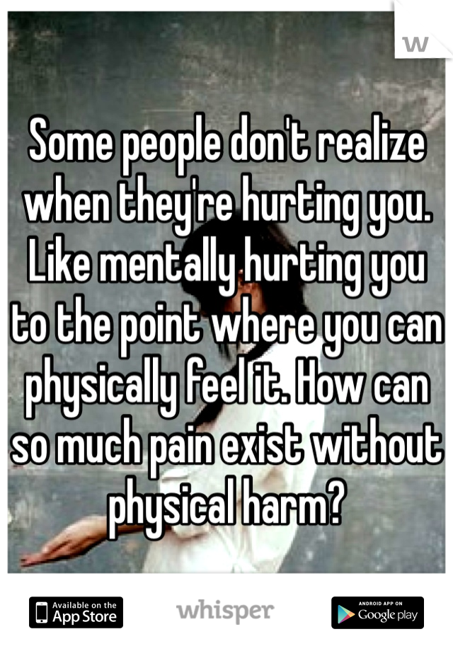 Some people don't realize when they're hurting you. Like mentally hurting you to the point where you can physically feel it. How can so much pain exist without physical harm?