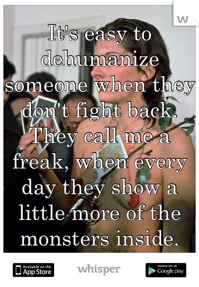 It's easy to dehumanize someone when they don't fight back.  They call me a freak, when every day they show a little more of the monsters inside.