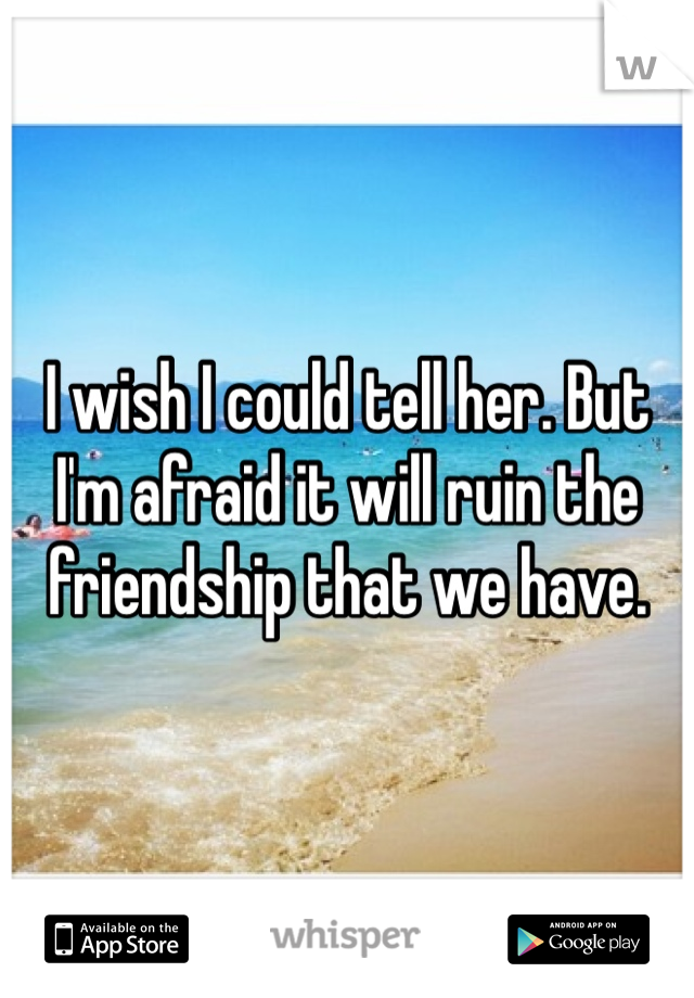 I wish I could tell her. But I'm afraid it will ruin the friendship that we have.