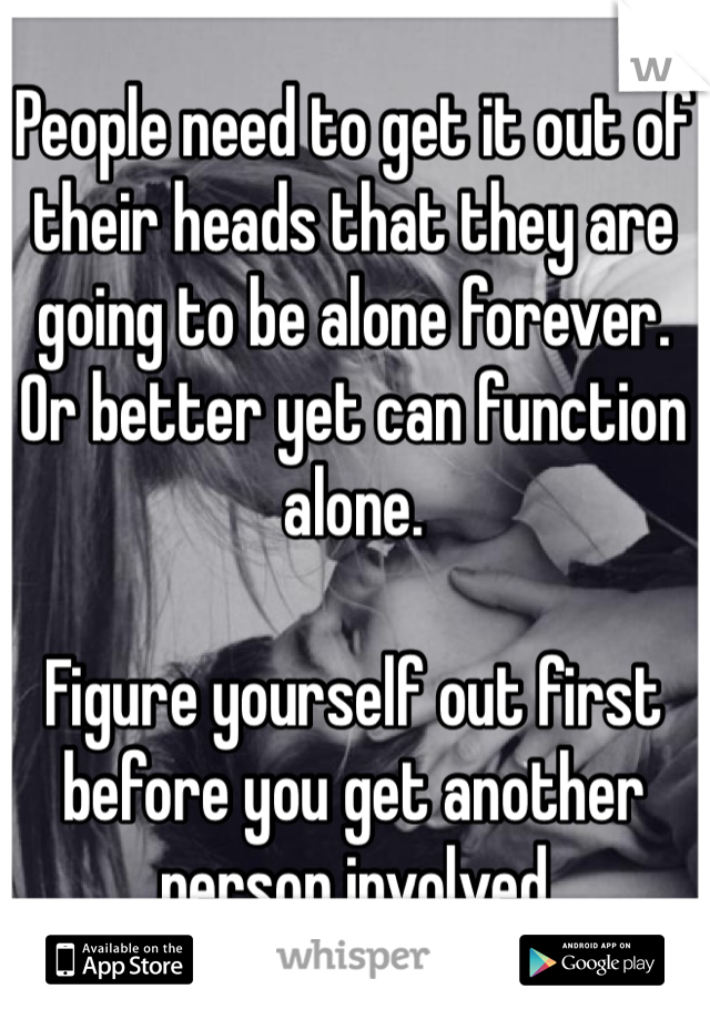 People need to get it out of their heads that they are going to be alone forever. Or better yet can function alone.   Figure yourself out first before you get another person involved