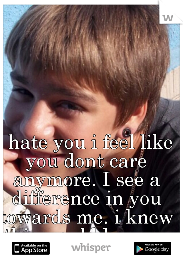 I hate you i feel like you dont care anymore. I see a difference in you towards me. i knew this would happen if I moved