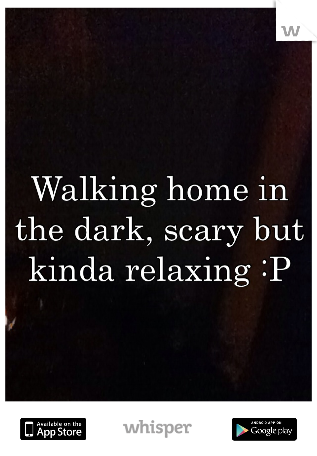 Walking home in the dark, scary but kinda relaxing :P