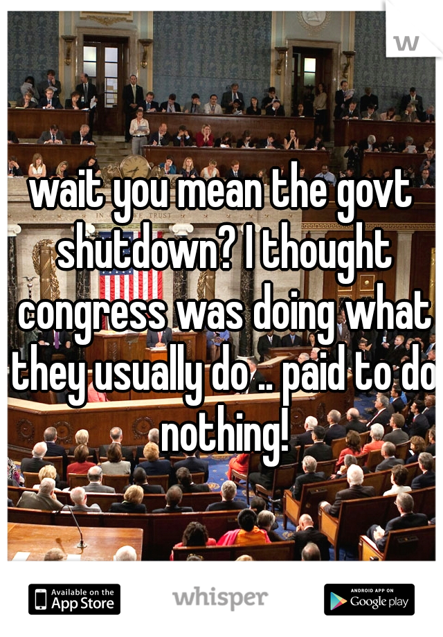 wait you mean the govt shutdown? I thought congress was doing what they usually do .. paid to do nothing!