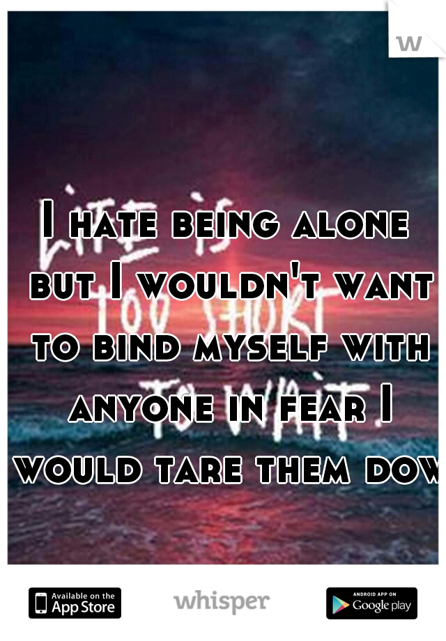 I hate being alone but I wouldn't want to bind myself with anyone in fear I would tare them down