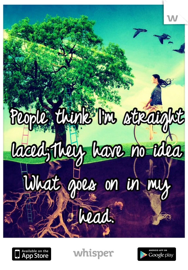 People think I'm straight laced;They have no idea What goes on in my head.