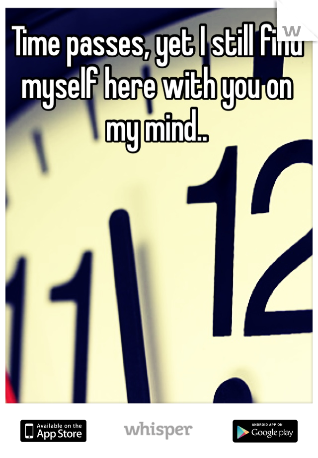 Time passes, yet I still find myself here with you on my mind..