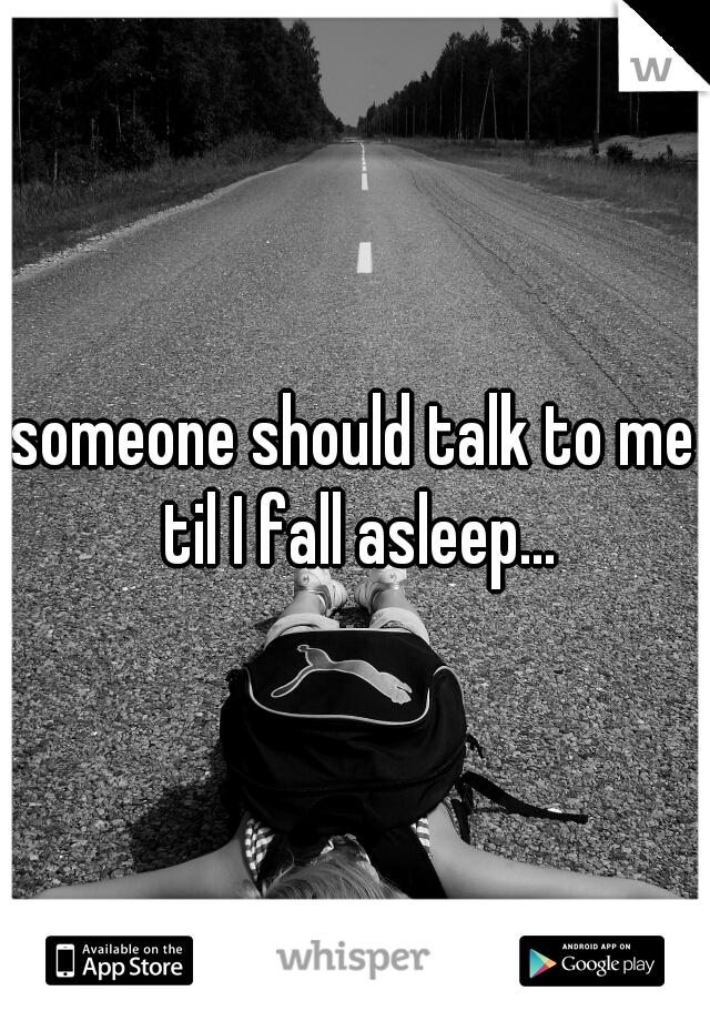 someone should talk to me til I fall asleep...