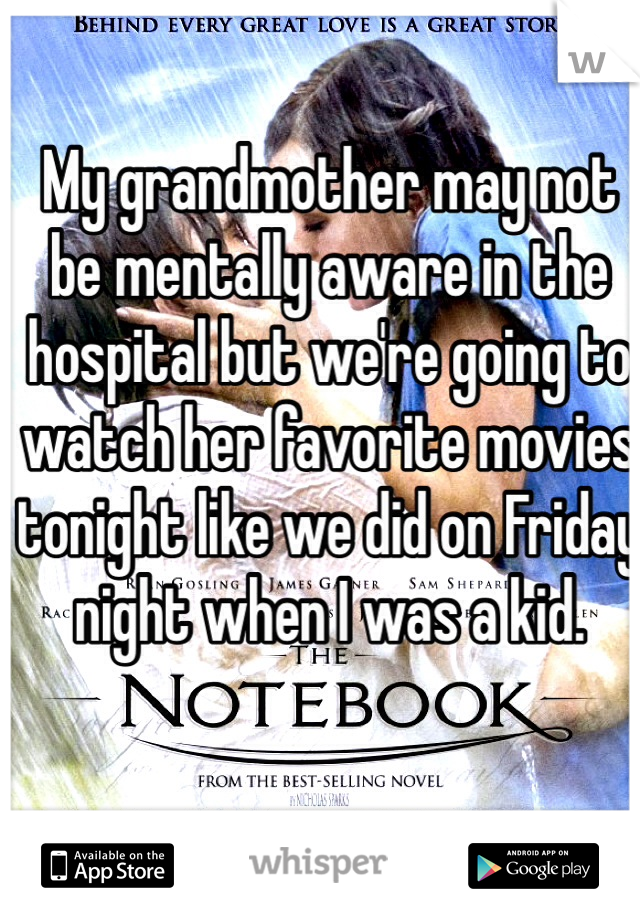 My grandmother may not be mentally aware in the hospital but we're going to watch her favorite movies tonight like we did on Friday night when I was a kid.