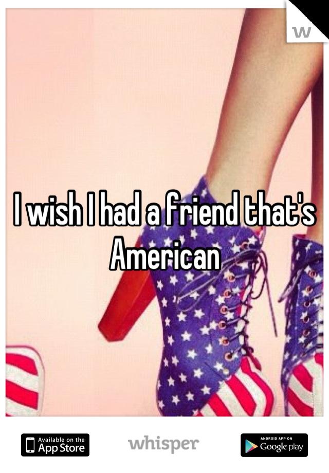 I wish I had a friend that's American