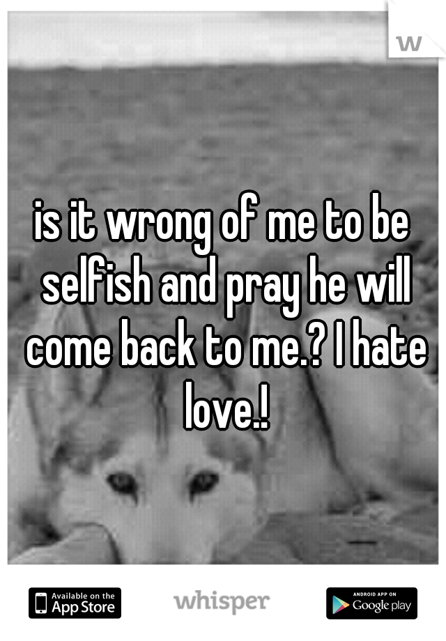 is it wrong of me to be selfish and pray he will come back to me.? I hate love.!