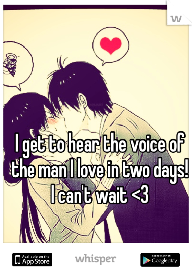I get to hear the voice of the man I love in two days!  I can't wait <3
