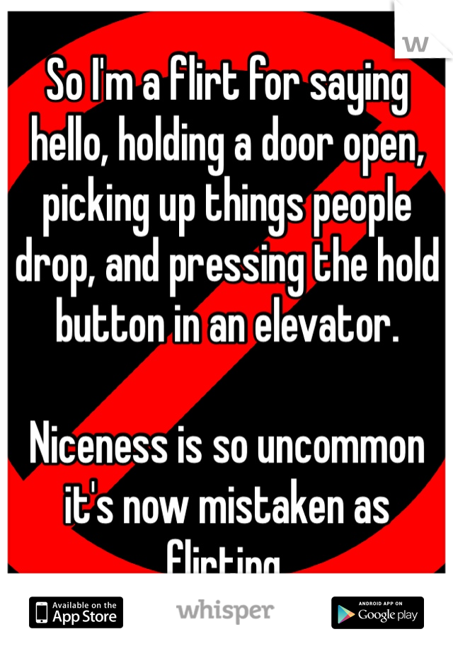 So I'm a flirt for saying hello, holding a door open, picking up things people drop, and pressing the hold button in an elevator.  Niceness is so uncommon it's now mistaken as flirting.