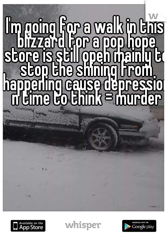 I'm going for a walk in this blizzard for a pop hope store is still open mainly to stop the shining from happening cause depression n time to think = murder