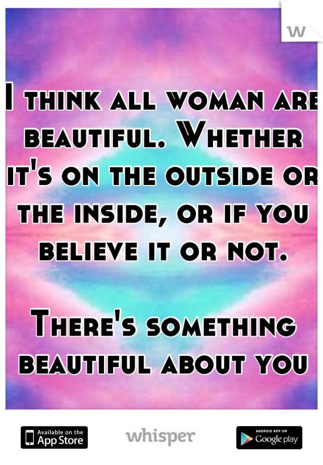I think all woman are beautiful. Whether it's on the outside or the inside, or if you believe it or not.   There's something beautiful about you