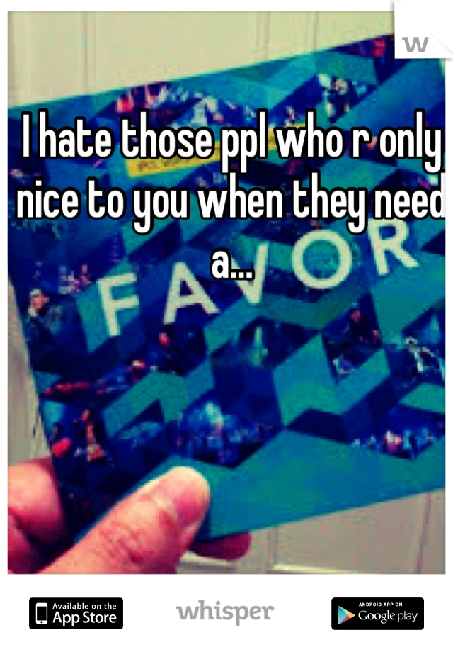 I hate those ppl who r only nice to you when they need a...