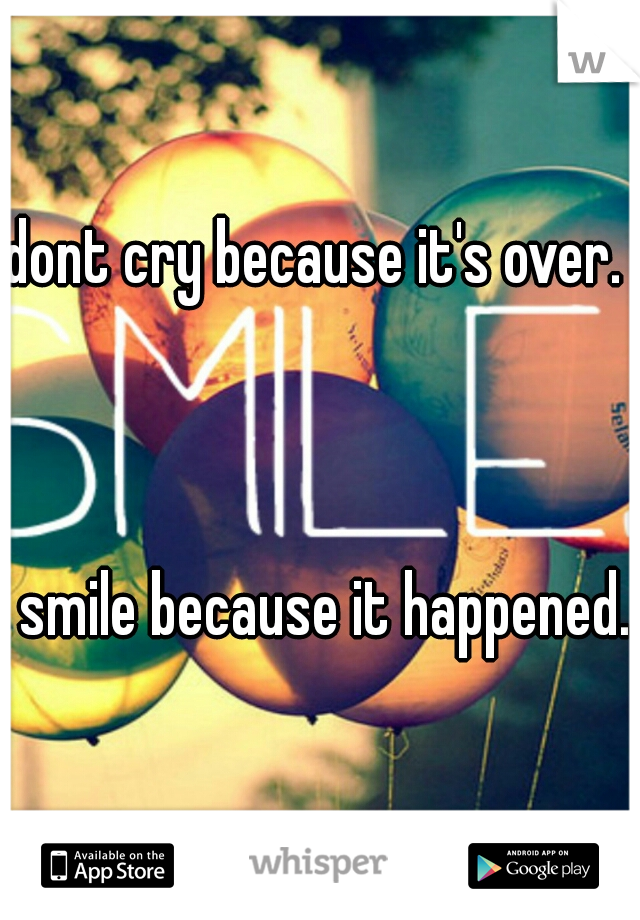 dont cry because it's over.                                                                                                                                                  smile because it happened.