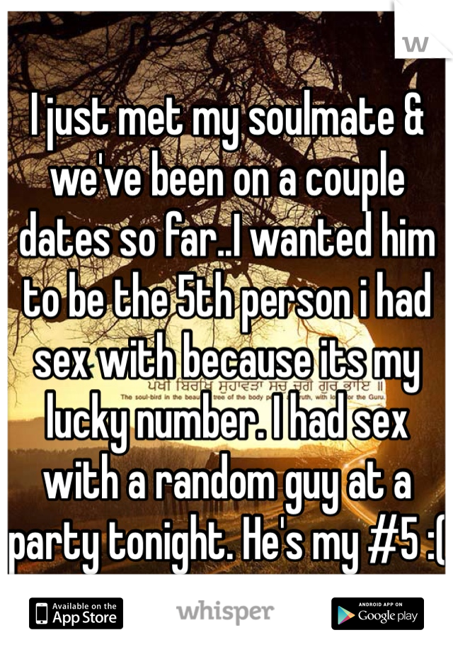 I just met my soulmate & we've been on a couple dates so far..I wanted him to be the 5th person i had sex with because its my lucky number. I had sex with a random guy at a party tonight. He's my #5 :(