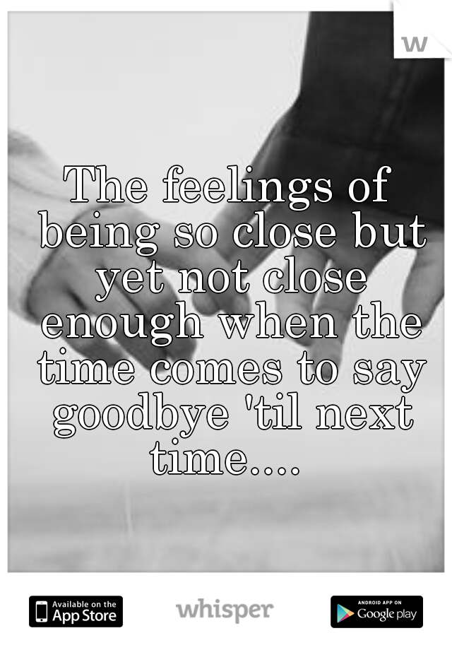 The feelings of being so close but yet not close enough when the time comes to say goodbye 'til next time....