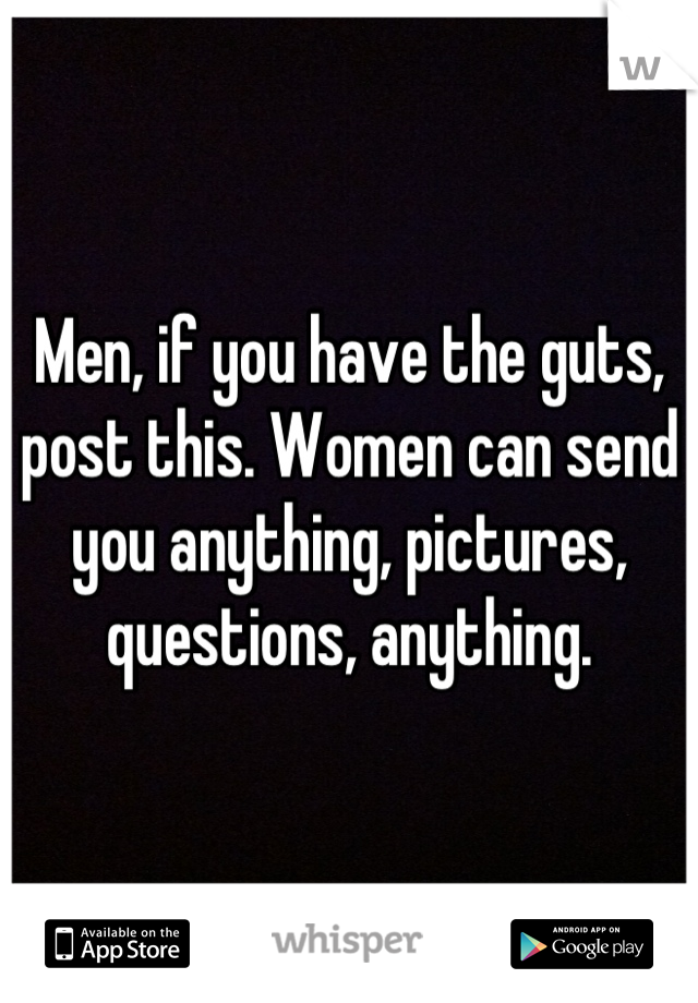 Men, if you have the guts, post this. Women can send you anything, pictures, questions, anything.