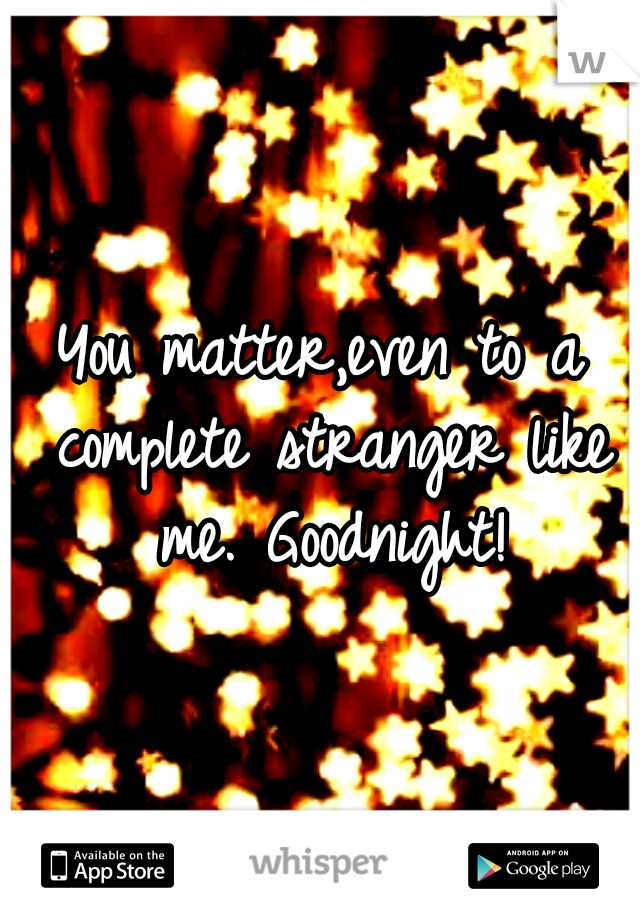 You matter,even to a complete stranger like me. Goodnight!