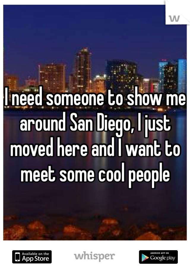 I need someone to show me around San Diego, I just moved here and I want to meet some cool people