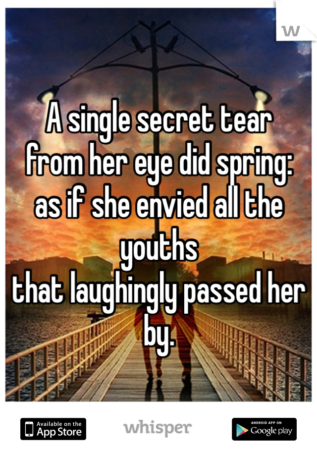 A single secret tear from her eye did spring: as if she envied all the youths that laughingly passed her by.