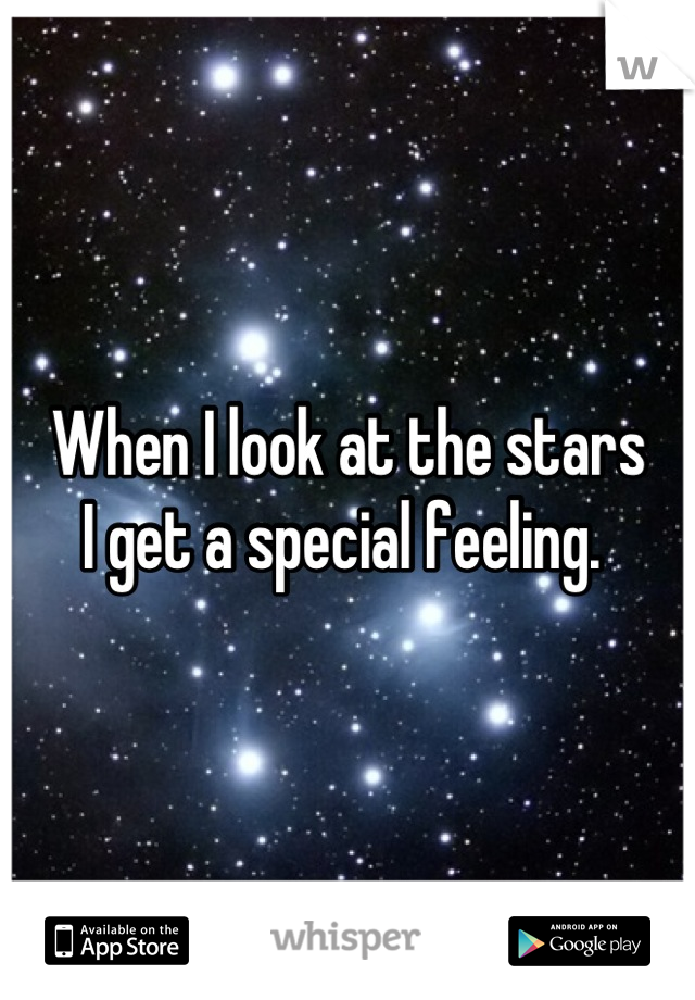 When I look at the stars I get a special feeling.