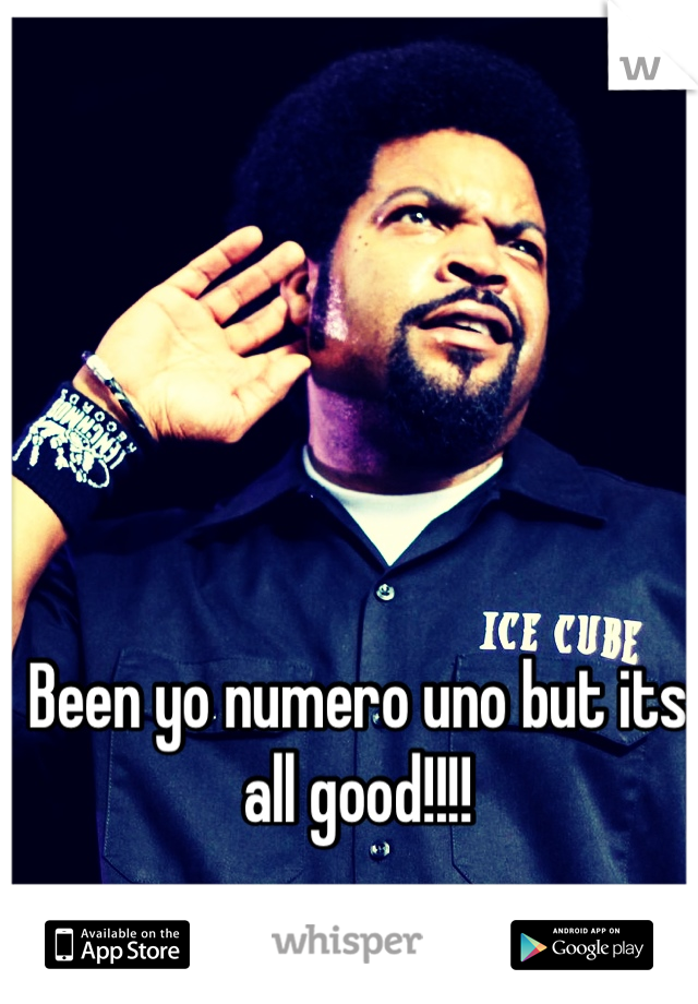 Been yo numero uno but its all good!!!!