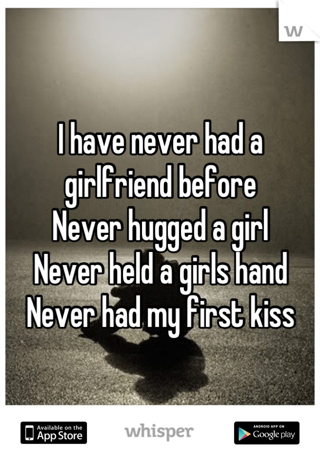I have never had a girlfriend before  Never hugged a girl Never held a girls hand  Never had my first kiss