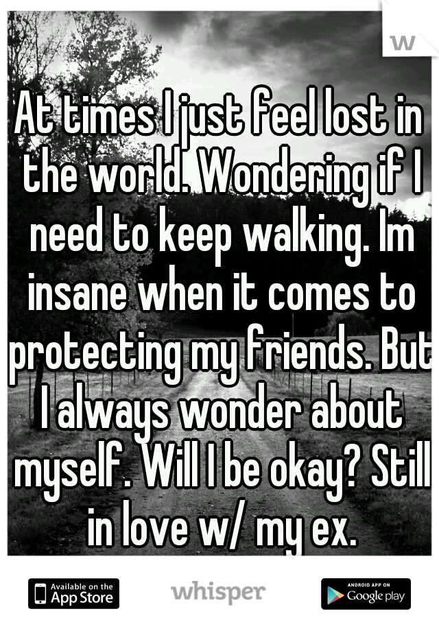 At times I just feel lost in the world. Wondering if I need to keep walking. Im insane when it comes to protecting my friends. But I always wonder about myself. Will I be okay? Still in love w/ my ex.