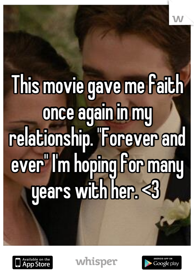 """This movie gave me faith once again in my relationship. """"Forever and ever"""" I'm hoping for many years with her. <3"""