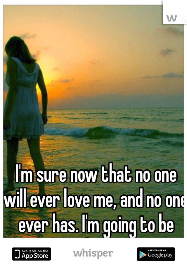 I'm sure now that no one will ever love me, and no one ever has. I'm going to be alone.