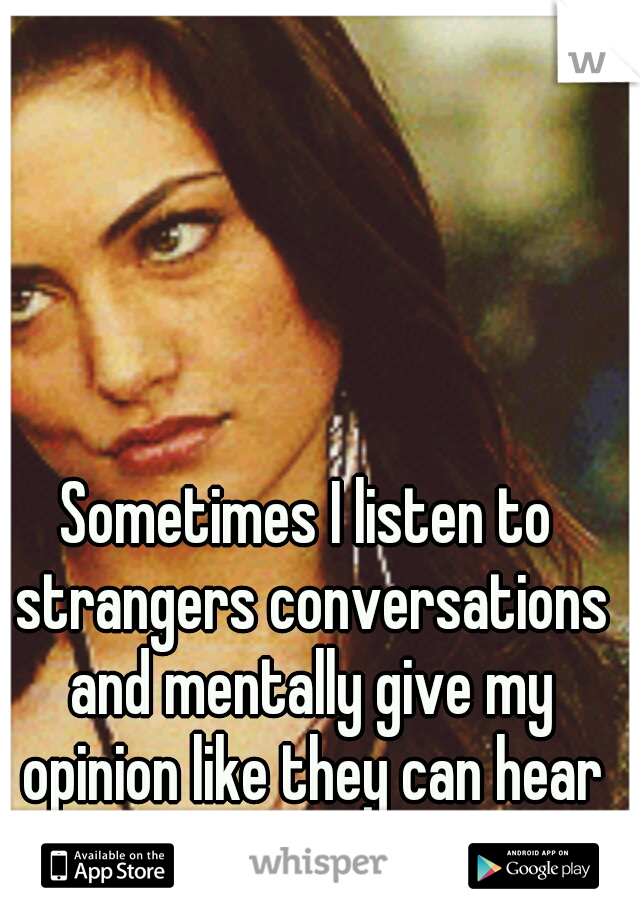 Sometimes I listen to strangers conversations and mentally give my opinion like they can hear me.