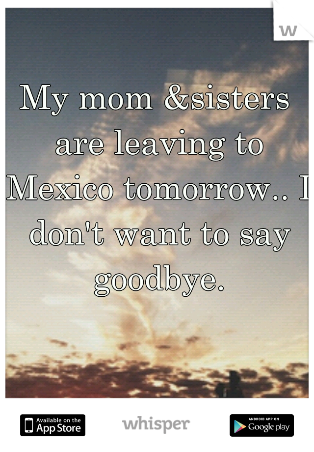 My mom &sisters are leaving to Mexico tomorrow.. I don't want to say goodbye.