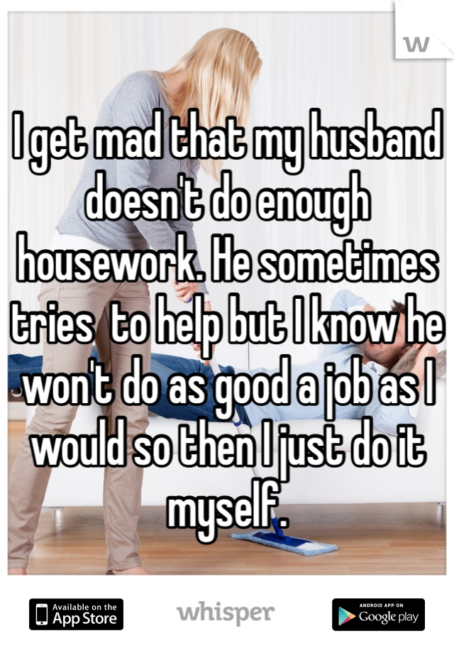 I get mad that my husband doesn't do enough housework. He sometimes tries  to help but I know he won't do as good a job as I would so then I just do it myself.