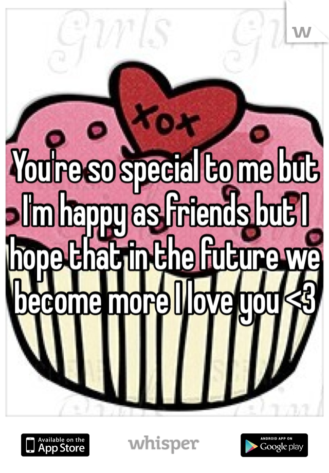 You're so special to me but I'm happy as friends but I hope that in the future we become more I love you <3