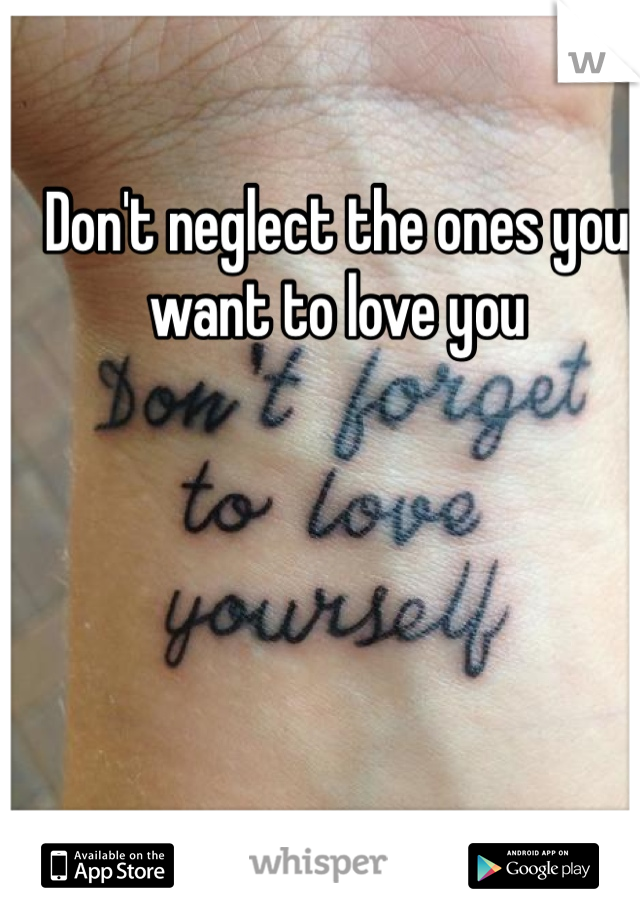 Don't neglect the ones you want to love you