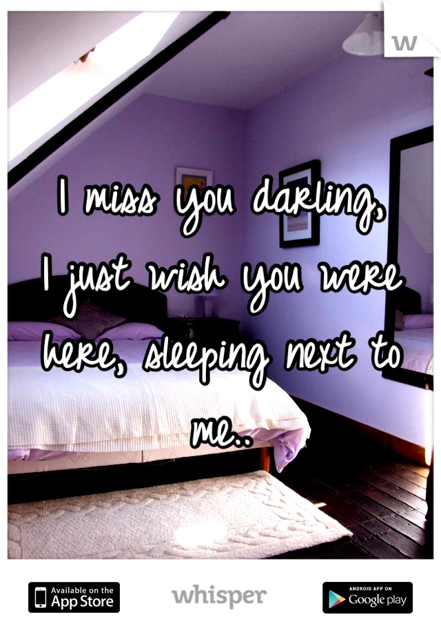 I miss you darling, I just wish you were here, sleeping next to me..