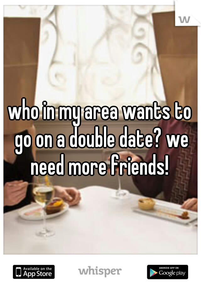who in my area wants to go on a double date? we need more friends!