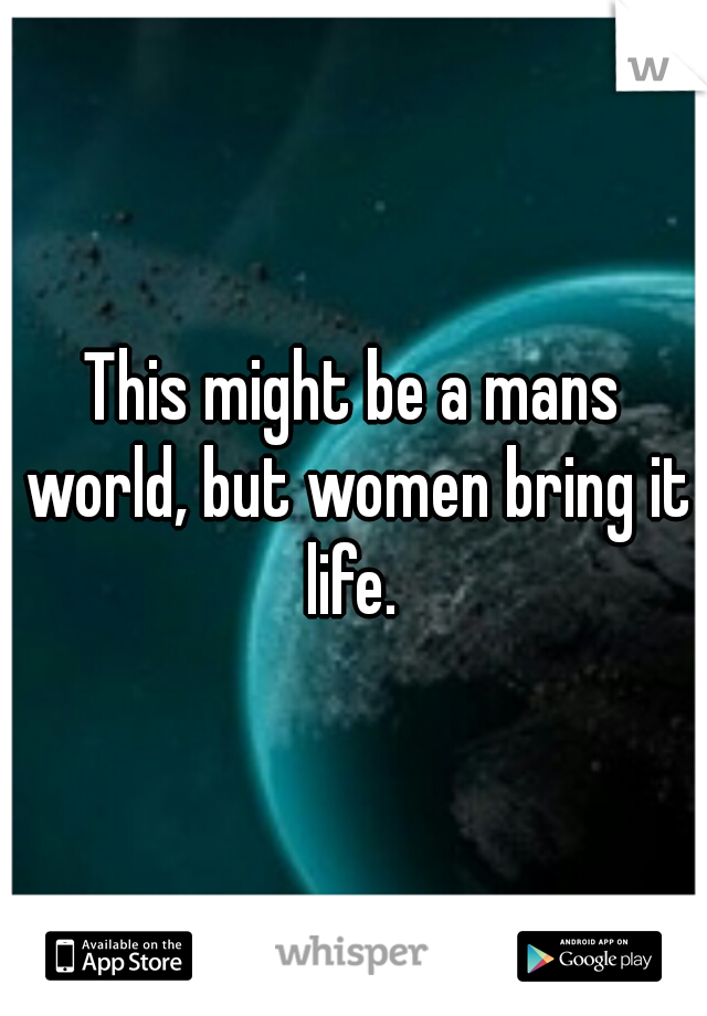 This might be a mans world, but women bring it life.