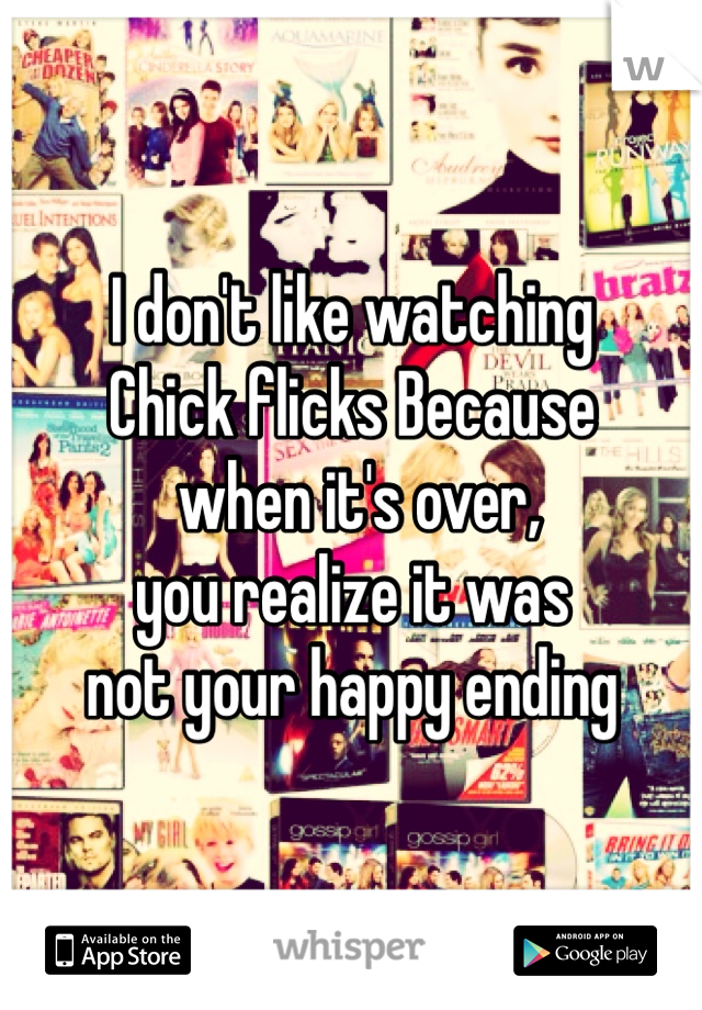 I don't like watching  Chick flicks Because  when it's over, you realize it was  not your happy ending