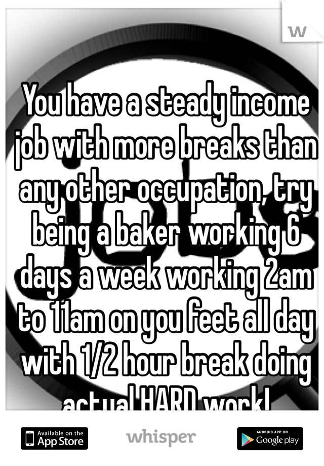 You Have A Steady Income Job With More Breaks Than Any Other Occupation Try Being
