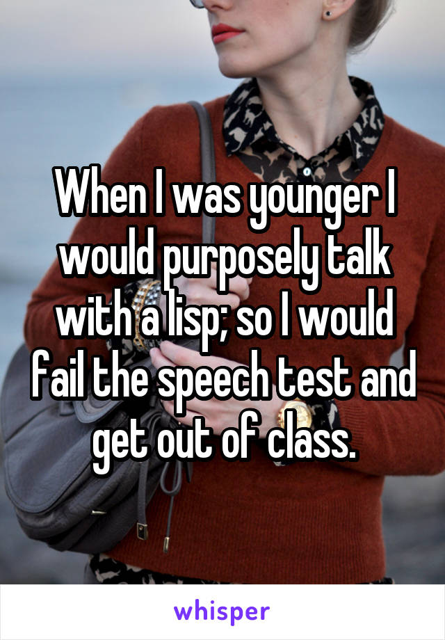 When I was younger I would purposely talk with a lisp; so I would fail the speech test and get out of class.