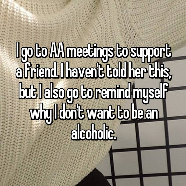 I go to AA meetings to support a friend. I haven't told her this, but I also go to remind myself why I don't want to be an alcoholic.