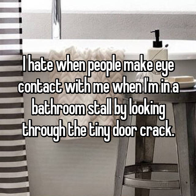 I hate when people make eye contact with me when I'm in a bathroom stall by looking through the tiny door crack.