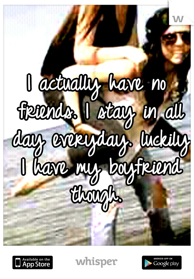 I actually have no friends. I stay in all day everyday. luckily I have my boyfriend though.